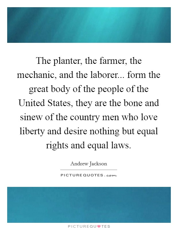 The planter, the farmer, the mechanic, and the laborer... form the great body of the people of the United States, they are the bone and sinew of the country men who love liberty and desire nothing but equal rights and equal laws Picture Quote #1