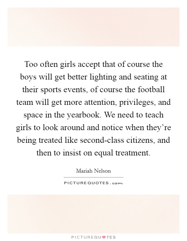 Too often girls accept that of course the boys will get better lighting and seating at their sports events, of course the football team will get more attention, privileges, and space in the yearbook. We need to teach girls to look around and notice when they're being treated like second-class citizens, and then to insist on equal treatment Picture Quote #1