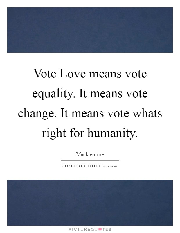 Vote Love means vote equality. It means vote change. It means vote whats right for humanity Picture Quote #1