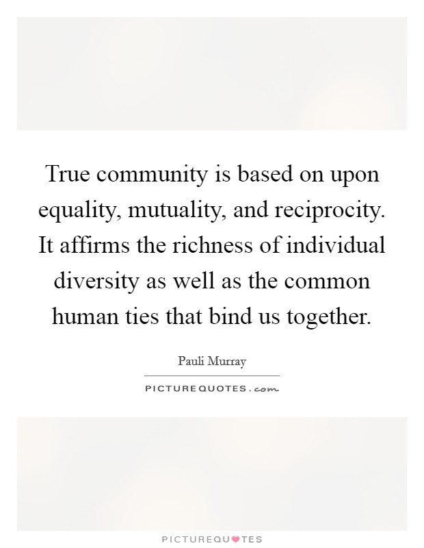 True community is based on upon equality, mutuality, and reciprocity. It affirms the richness of individual diversity as well as the common human ties that bind us together Picture Quote #1