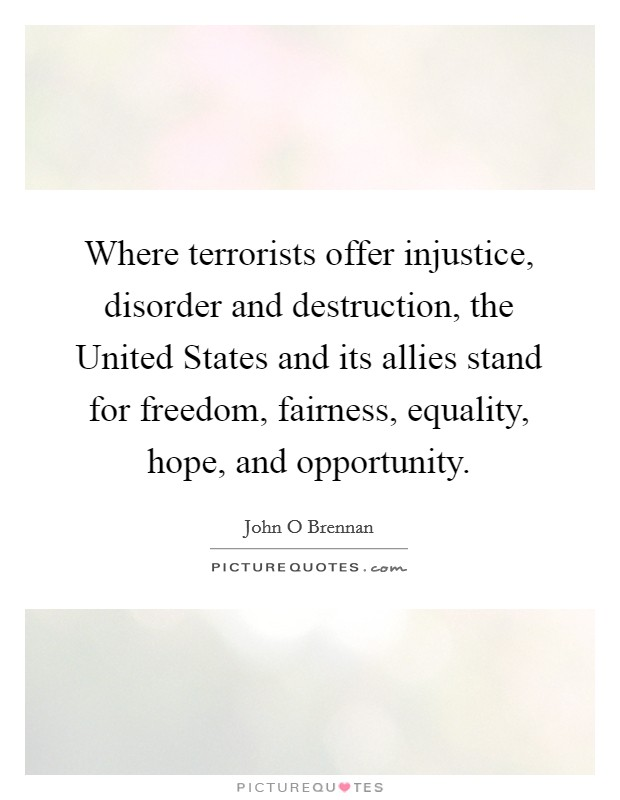 Where terrorists offer injustice, disorder and destruction, the United States and its allies stand for freedom, fairness, equality, hope, and opportunity Picture Quote #1