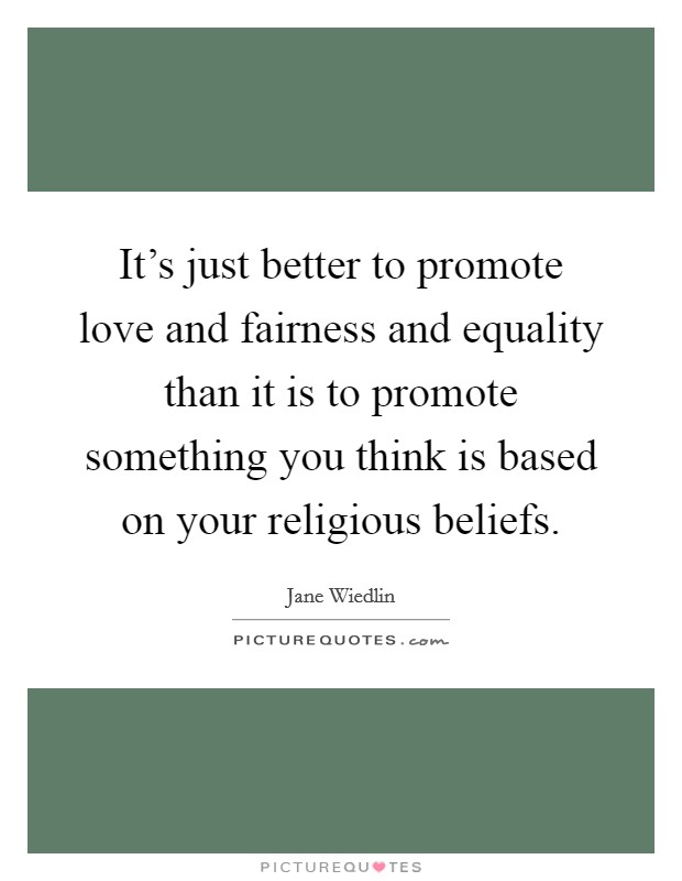 It's just better to promote love and fairness and equality than it is to promote something you think is based on your religious beliefs Picture Quote #1