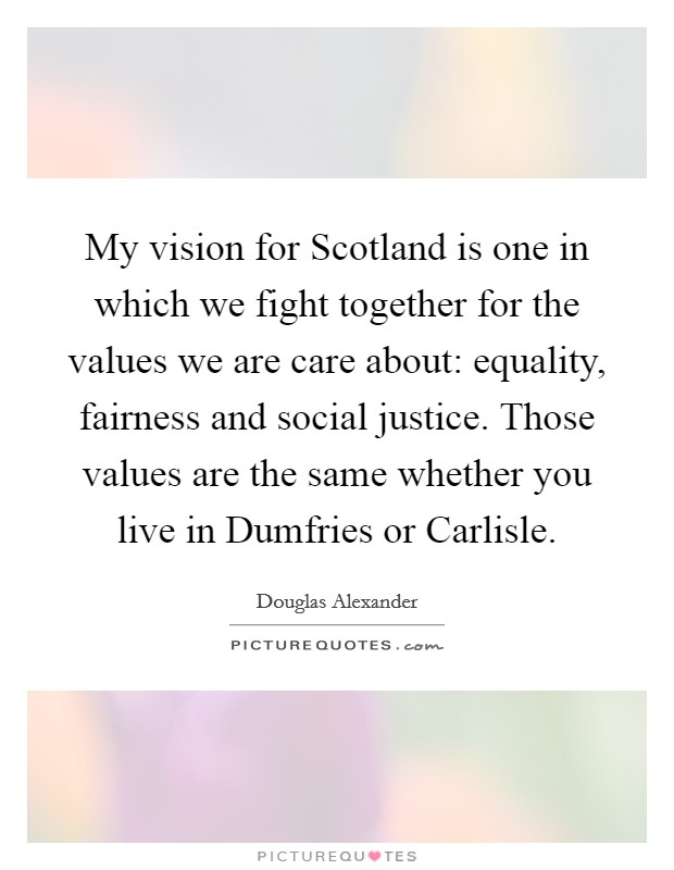 My vision for Scotland is one in which we fight together for the values we are care about: equality, fairness and social justice. Those values are the same whether you live in Dumfries or Carlisle Picture Quote #1
