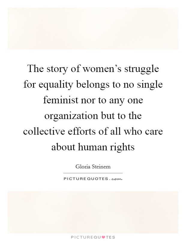 The story of women's struggle for equality belongs to no single feminist nor to any one organization but to the collective efforts of all who care about human rights Picture Quote #1