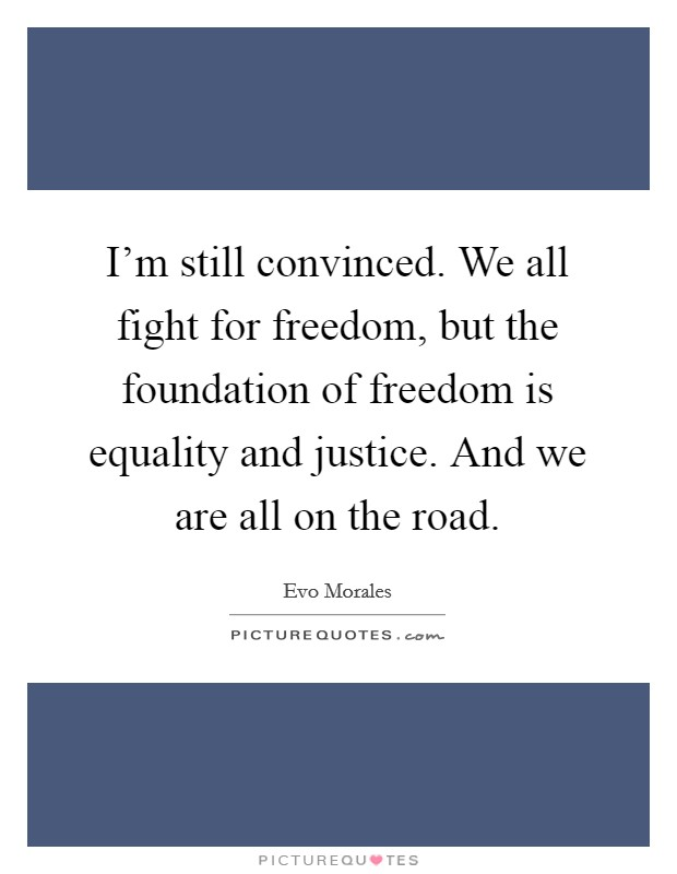 I'm still convinced. We all fight for freedom, but the foundation of freedom is equality and justice. And we are all on the road Picture Quote #1