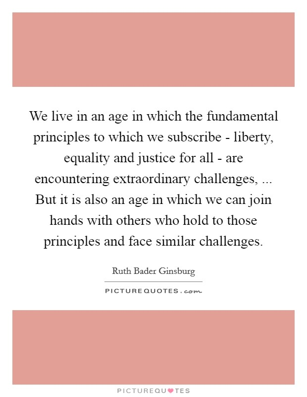 We live in an age in which the fundamental principles to which we subscribe - liberty, equality and justice for all - are encountering extraordinary challenges, ... But it is also an age in which we can join hands with others who hold to those principles and face similar challenges Picture Quote #1