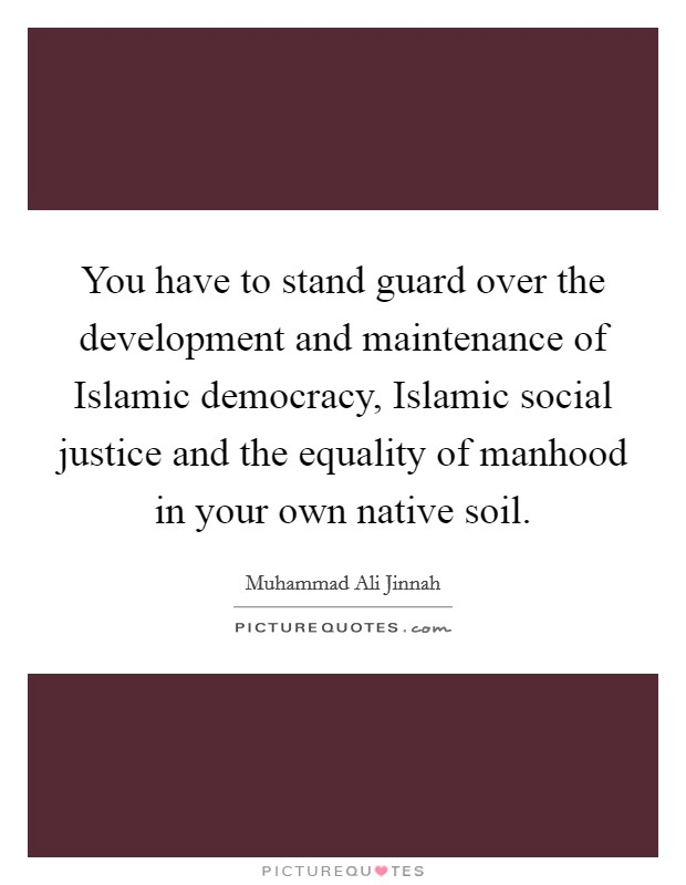 You have to stand guard over the development and maintenance of Islamic democracy, Islamic social justice and the equality of manhood in your own native soil Picture Quote #1