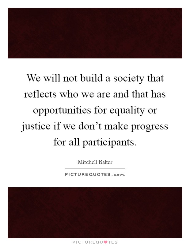 We will not build a society that reflects who we are and that has opportunities for equality or justice if we don't make progress for all participants. Picture Quote #1