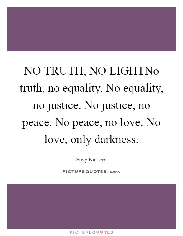 NO TRUTH, NO LIGHTNo truth, no equality. No equality, no justice. No justice, no peace. No peace, no love. No love, only darkness Picture Quote #1