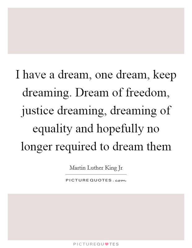 I have a dream, one dream, keep dreaming. Dream of freedom, justice dreaming, dreaming of equality and hopefully no longer required to dream them Picture Quote #1