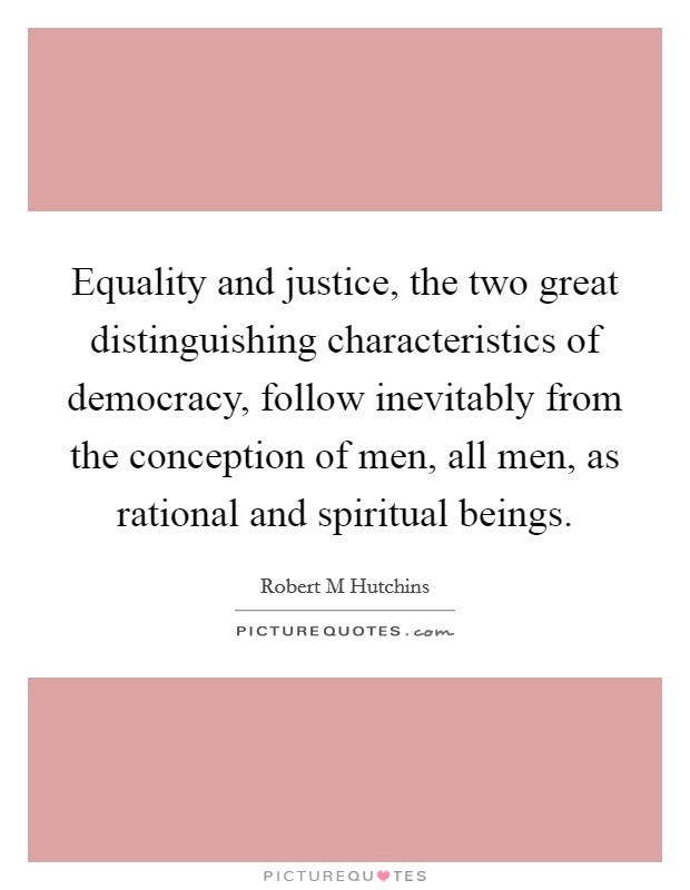 Equality and justice, the two great distinguishing characteristics of democracy, follow inevitably from the conception of men, all men, as rational and spiritual beings Picture Quote #1