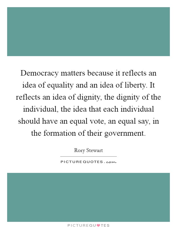 Democracy matters because it reflects an idea of equality and an idea of liberty. It reflects an idea of dignity, the dignity of the individual, the idea that each individual should have an equal vote, an equal say, in the formation of their government Picture Quote #1