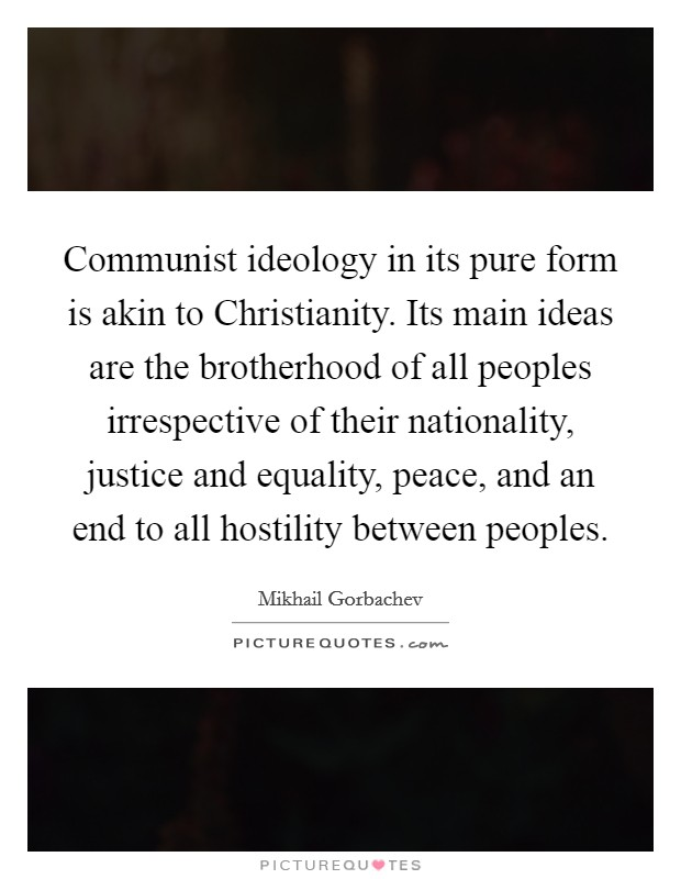 Communist ideology in its pure form is akin to Christianity. Its main ideas are the brotherhood of all peoples irrespective of their nationality, justice and equality, peace, and an end to all hostility between peoples Picture Quote #1