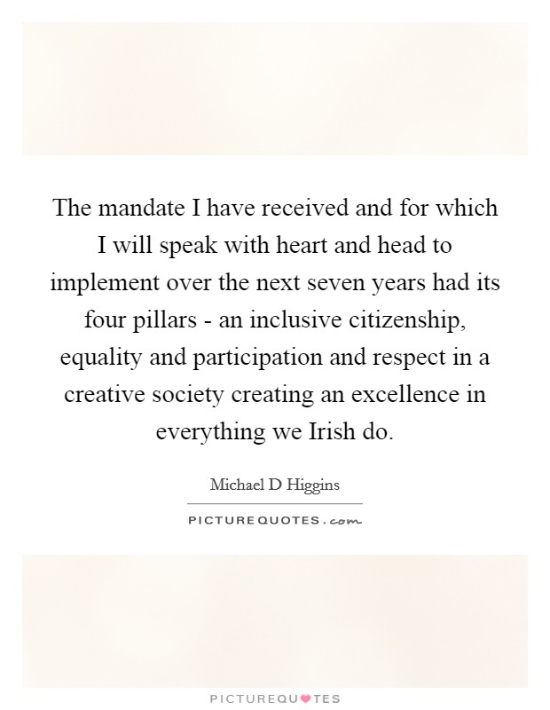 The mandate I have received and for which I will speak with heart and head to implement over the next seven years had its four pillars - an inclusive citizenship, equality and participation and respect in a creative society creating an excellence in everything we Irish do Picture Quote #1