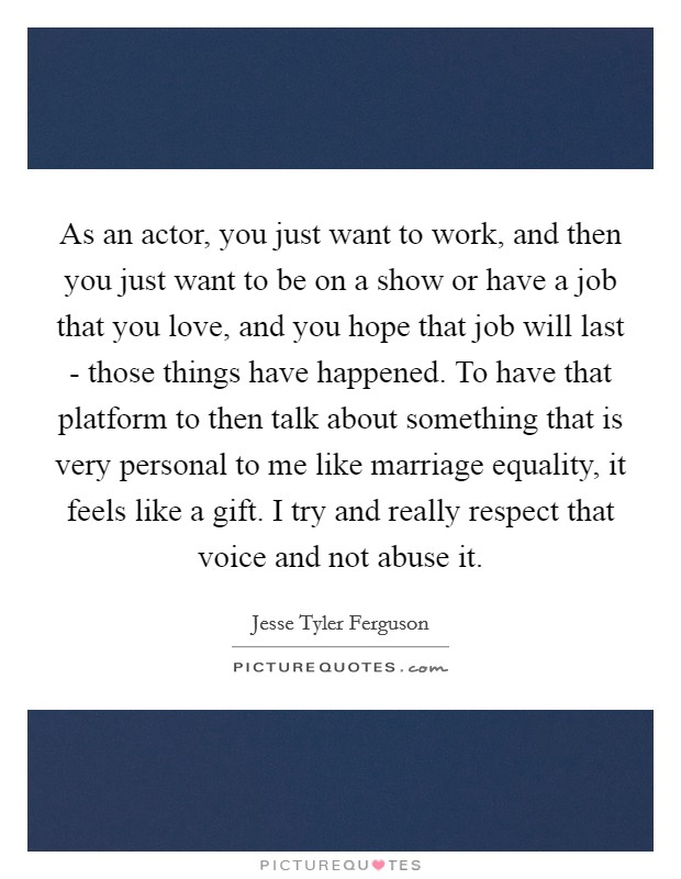 As an actor, you just want to work, and then you just want to be on a show or have a job that you love, and you hope that job will last - those things have happened. To have that platform to then talk about something that is very personal to me like marriage equality, it feels like a gift. I try and really respect that voice and not abuse it Picture Quote #1