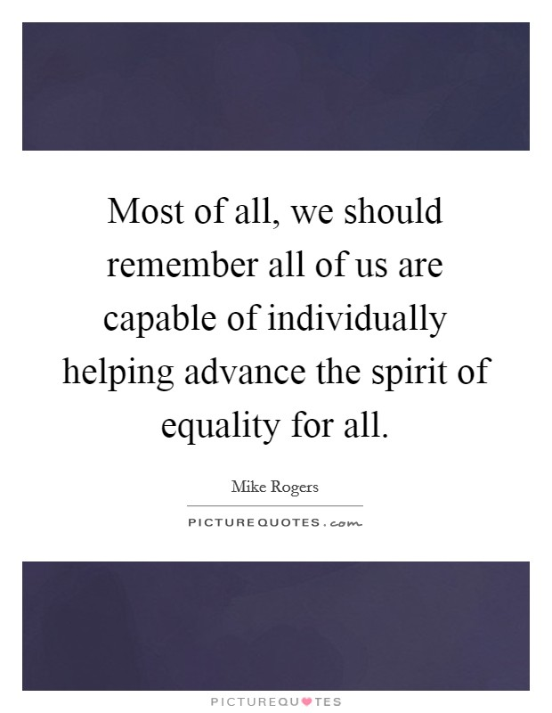 Most of all, we should remember all of us are capable of individually helping advance the spirit of equality for all. Picture Quote #1