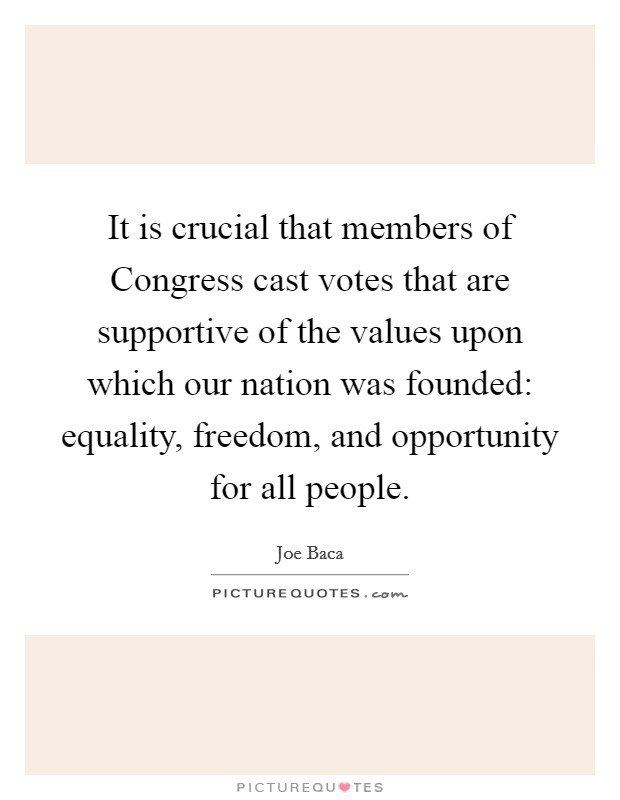 It is crucial that members of Congress cast votes that are supportive of the values upon which our nation was founded: equality, freedom, and opportunity for all people Picture Quote #1