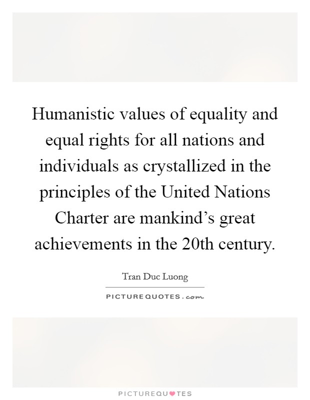 Humanistic values of equality and equal rights for all nations and individuals as crystallized in the principles of the United Nations Charter are mankind's great achievements in the 20th century Picture Quote #1