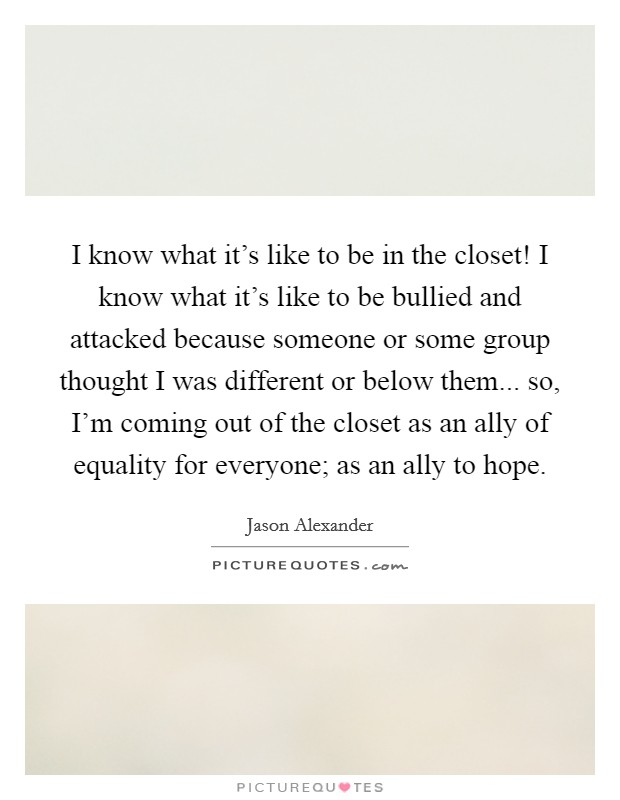 I know what it's like to be in the closet! I know what it's like to be bullied and attacked because someone or some group thought I was different or below them... so, I'm coming out of the closet as an ally of equality for everyone; as an ally to hope Picture Quote #1