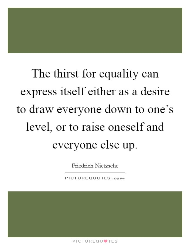 The thirst for equality can express itself either as a desire to draw everyone down to one's level, or to raise oneself and everyone else up Picture Quote #1