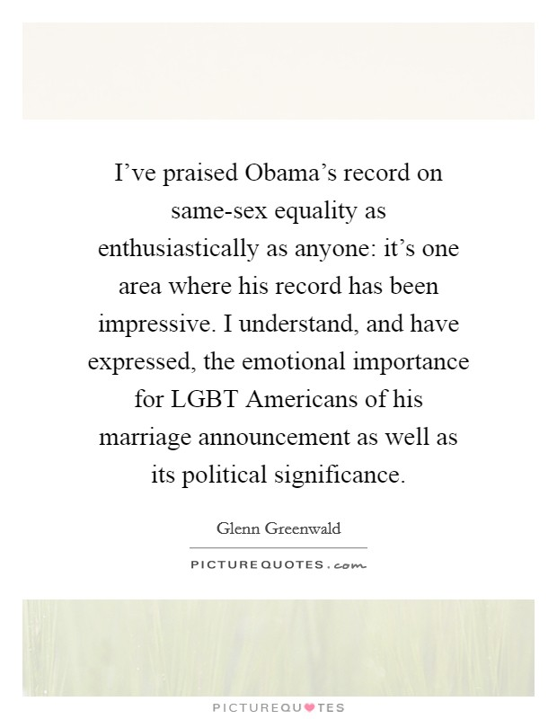 I've praised Obama's record on same-sex equality as enthusiastically as anyone: it's one area where his record has been impressive. I understand, and have expressed, the emotional importance for LGBT Americans of his marriage announcement as well as its political significance Picture Quote #1