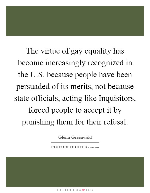 The virtue of gay equality has become increasingly recognized in the U.S. because people have been persuaded of its merits, not because state officials, acting like Inquisitors, forced people to accept it by punishing them for their refusal Picture Quote #1