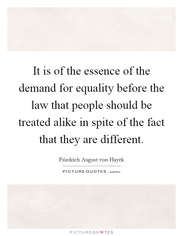 It is of the essence of the demand for equality before the law that people should be treated alike in spite of the fact that they are different Picture Quote #1
