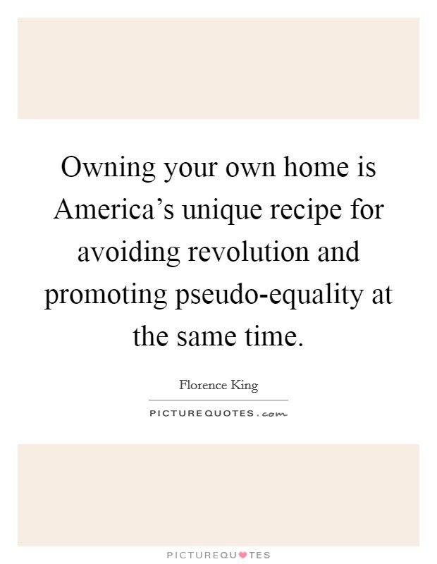 Owning your own home is America's unique recipe for avoiding revolution and promoting pseudo-equality at the same time Picture Quote #1