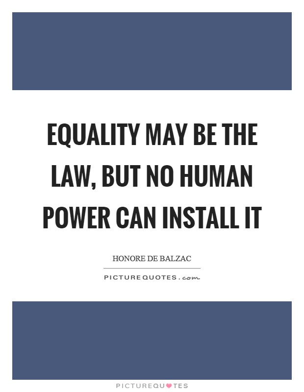 Equality may be the law, but no human power can install it Picture Quote #1