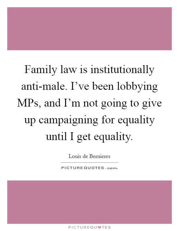 Family law is institutionally anti-male. I've been lobbying MPs, and I'm not going to give up campaigning for equality until I get equality Picture Quote #1