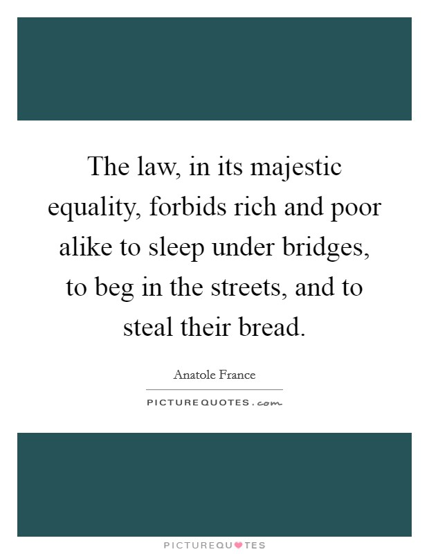 The law, in its majestic equality, forbids rich and poor alike to sleep under bridges, to beg in the streets, and to steal their bread Picture Quote #1