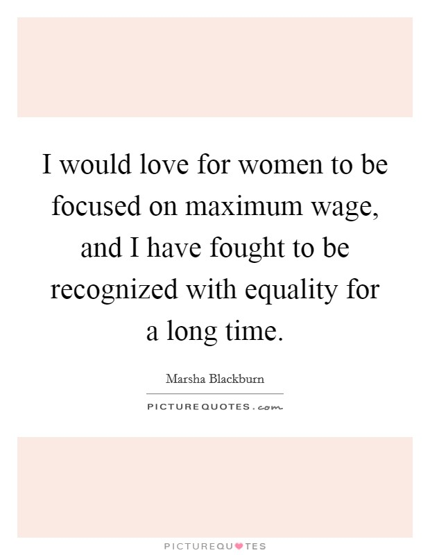 I would love for women to be focused on maximum wage, and I have fought to be recognized with equality for a long time Picture Quote #1