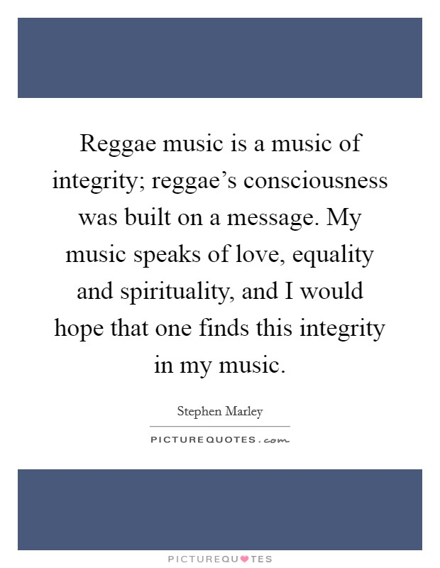 Reggae music is a music of integrity; reggae's consciousness was built on a message. My music speaks of love, equality and spirituality, and I would hope that one finds this integrity in my music Picture Quote #1