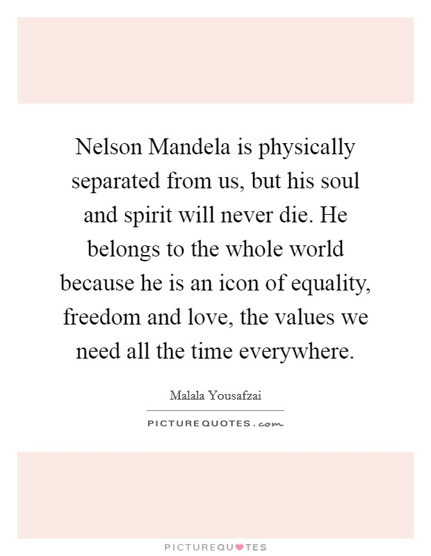 Nelson Mandela is physically separated from us, but his soul and spirit will never die. He belongs to the whole world because he is an icon of equality, freedom and love, the values we need all the time everywhere Picture Quote #1