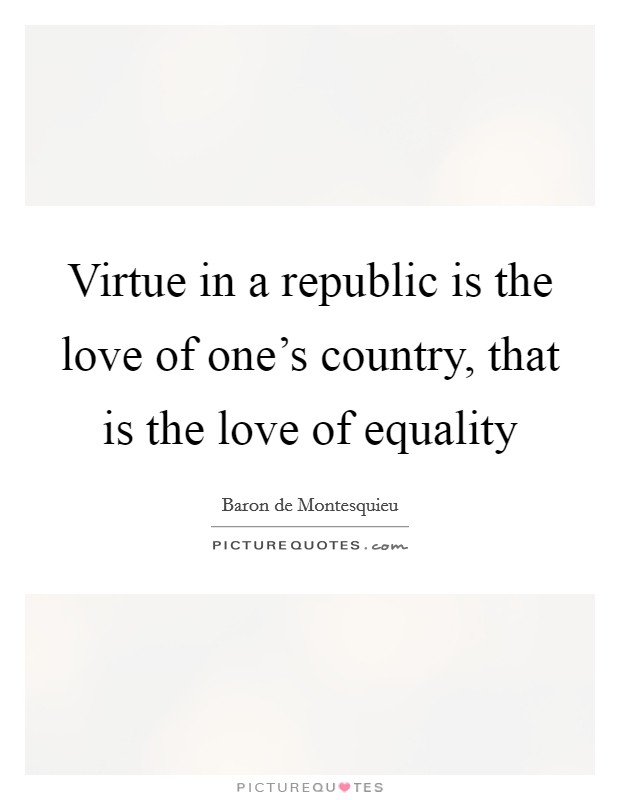 Virtue in a republic is the love of one's country, that is the love of equality Picture Quote #1