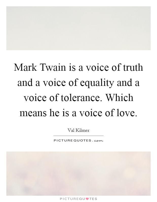 Mark Twain is a voice of truth and a voice of equality and a voice of tolerance. Which means he is a voice of love Picture Quote #1