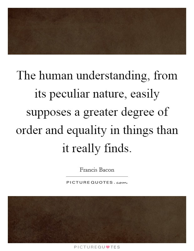 The human understanding, from its peculiar nature, easily supposes a greater degree of order and equality in things than it really finds Picture Quote #1