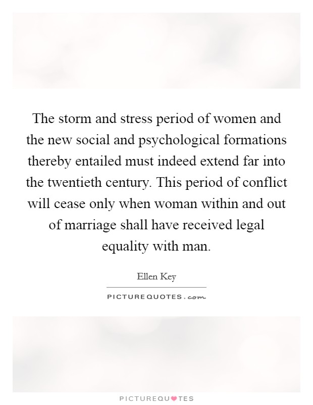 The storm and stress period of women and the new social and psychological formations thereby entailed must indeed extend far into the twentieth century. This period of conflict will cease only when woman within and out of marriage shall have received legal equality with man Picture Quote #1