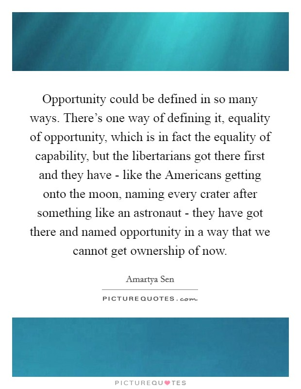 Opportunity could be defined in so many ways. There's one way of defining it, equality of opportunity, which is in fact the equality of capability, but the libertarians got there first and they have - like the Americans getting onto the moon, naming every crater after something like an astronaut - they have got there and named opportunity in a way that we cannot get ownership of now Picture Quote #1