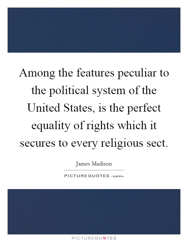 Among the features peculiar to the political system of the United States, is the perfect equality of rights which it secures to every religious sect Picture Quote #1