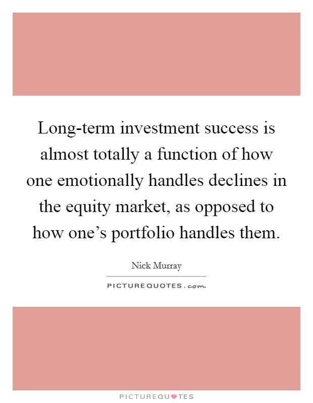 Long-term investment success is almost totally a function of how one emotionally handles declines in the equity market, as opposed to how one's portfolio handles them. Picture Quote #1