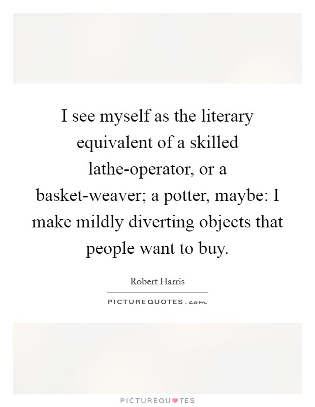 I see myself as the literary equivalent of a skilled lathe-operator, or a basket-weaver; a potter, maybe: I make mildly diverting objects that people want to buy Picture Quote #1