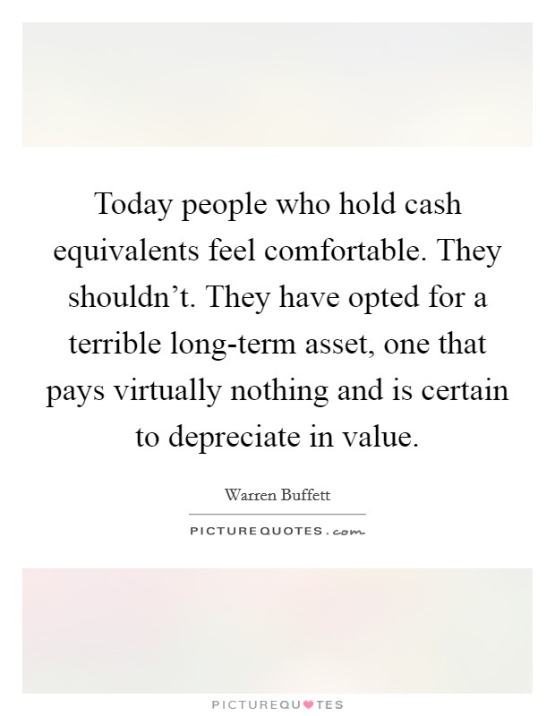 Today people who hold cash equivalents feel comfortable. They shouldn't. They have opted for a terrible long-term asset, one that pays virtually nothing and is certain to depreciate in value Picture Quote #1