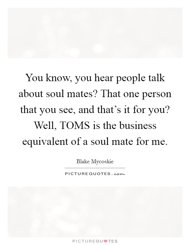 You know, you hear people talk about soul mates? That one person that you see, and that's it for you? Well, TOMS is the business equivalent of a soul mate for me Picture Quote #1