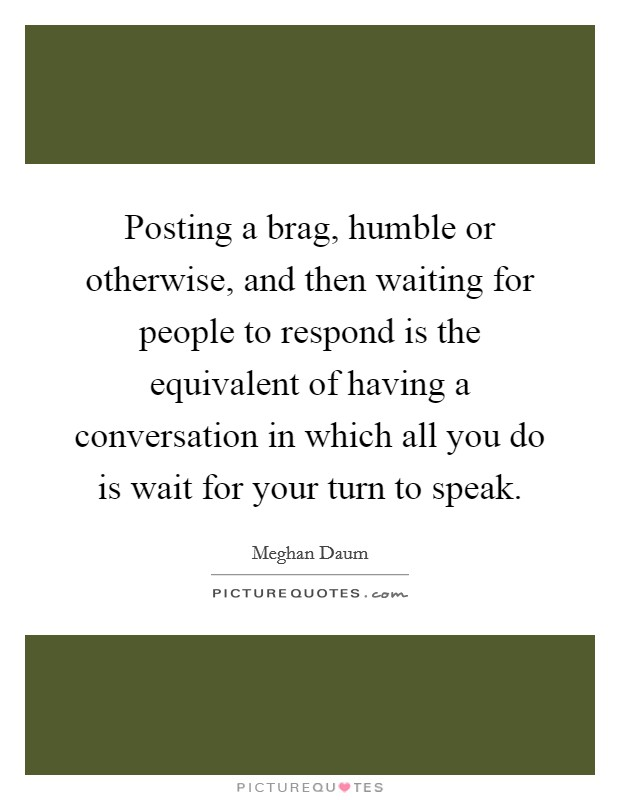 Posting a brag, humble or otherwise, and then waiting for people to respond is the equivalent of having a conversation in which all you do is wait for your turn to speak Picture Quote #1