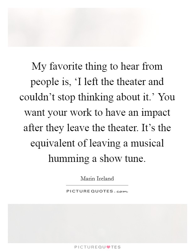 My favorite thing to hear from people is, 'I left the theater and couldn't stop thinking about it.' You want your work to have an impact after they leave the theater. It's the equivalent of leaving a musical humming a show tune. Picture Quote #1