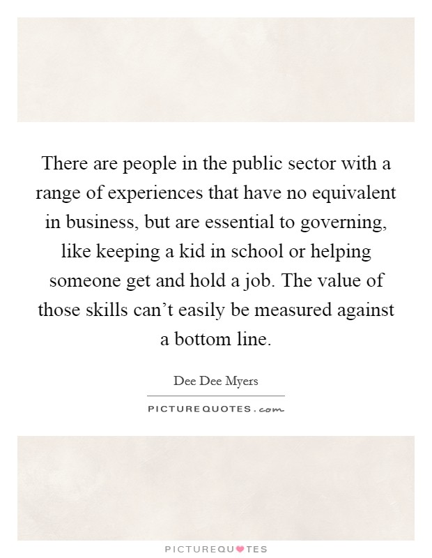 There are people in the public sector with a range of experiences that have no equivalent in business, but are essential to governing, like keeping a kid in school or helping someone get and hold a job. The value of those skills can't easily be measured against a bottom line Picture Quote #1