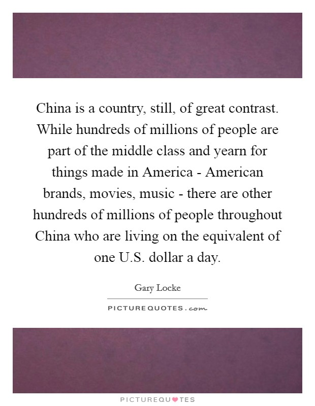 China is a country, still, of great contrast. While hundreds of millions of people are part of the middle class and yearn for things made in America - American brands, movies, music - there are other hundreds of millions of people throughout China who are living on the equivalent of one U.S. dollar a day Picture Quote #1