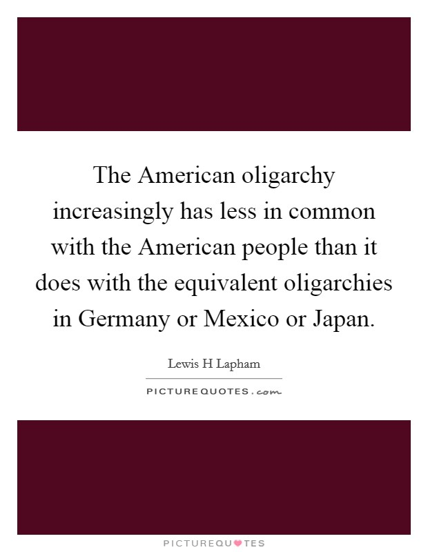 The American oligarchy increasingly has less in common with the American people than it does with the equivalent oligarchies in Germany or Mexico or Japan Picture Quote #1