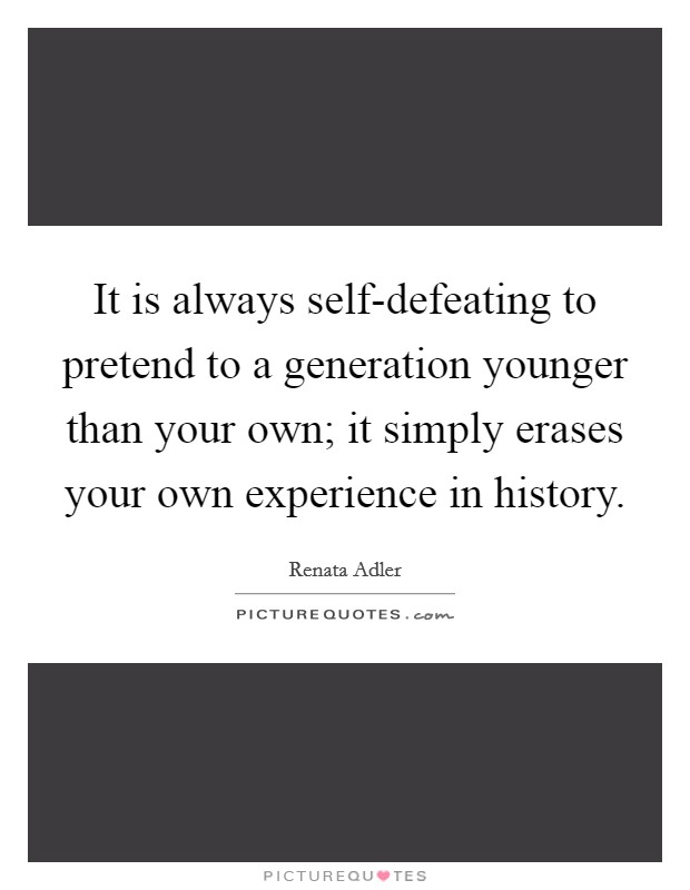 It is always self-defeating to pretend to a generation younger than your own; it simply erases your own experience in history Picture Quote #1
